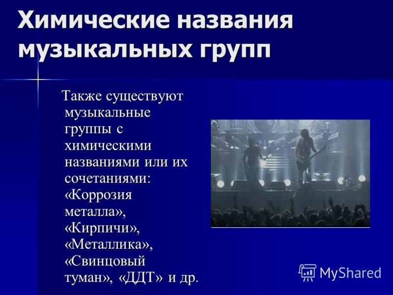 Химические названия музыкальных групп Также существуют музыкальные группы с химическими названиями или их сочетаниями: «Коррозия металла», «Кирпичи», «Металлика», «Свинцовый туман», «ДДТ» и др. Также существуют музыкальные группы с химическими назван