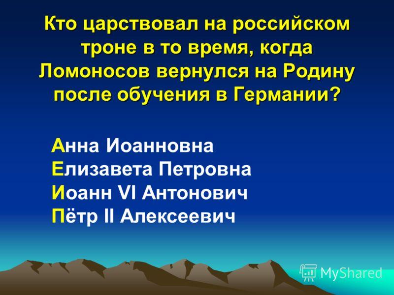 Кто царствовал на российском троне в то время, когда Ломоносов вернулся на Родину после обучения в Германии? Анна Иоанновна Елизавета Петровна Иоанн VI Антонович Пётр II Алексеевич