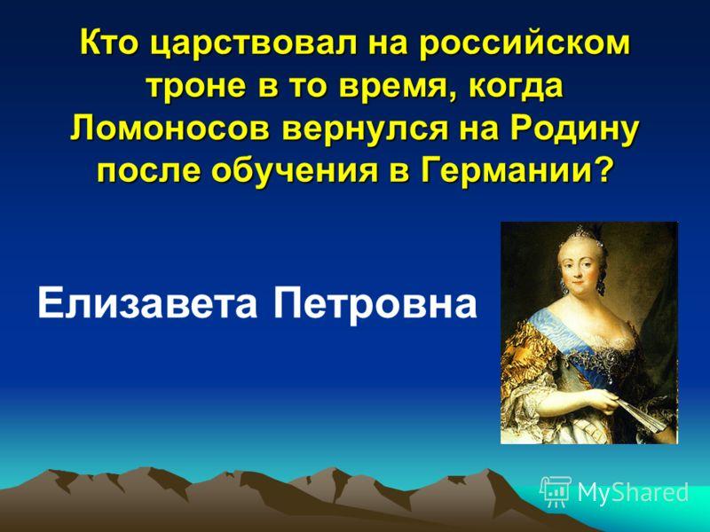 Кто царствовал на российском троне в то время, когда Ломоносов вернулся на Родину после обучения в Германии? Елизавета Петровна