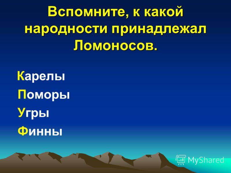 Вспомните, к какой народности принадлежал Ломоносов. Карелы Поморы Угры Финны