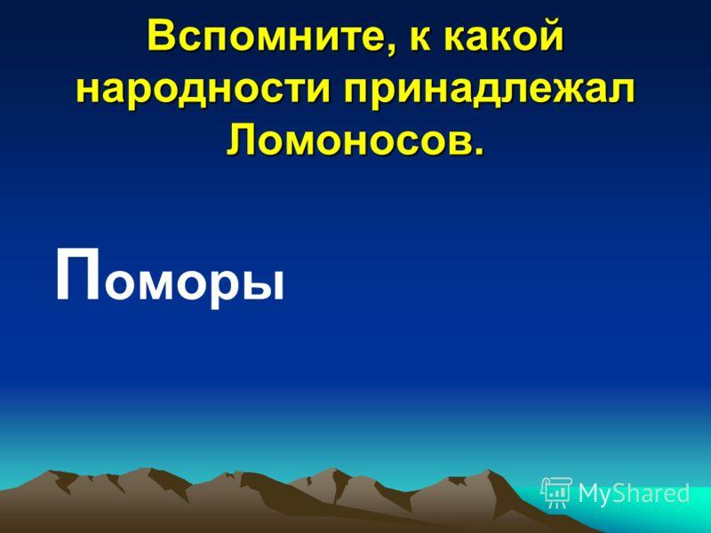 Вспомните, к какой народности принадлежал Ломоносов. П оморы