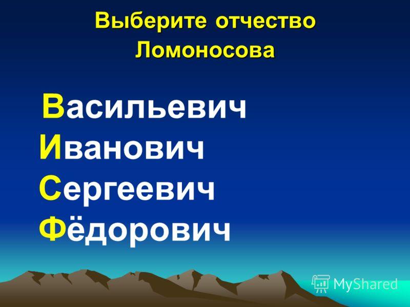 Выберите отчество Ломоносова Васильевич Иванович Сергеевич Фёдорович