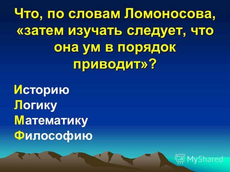 Что, по словам Ломоносова, «затем изучать следует, что она ум в порядок приводит»? Историю Логику Математику Философию