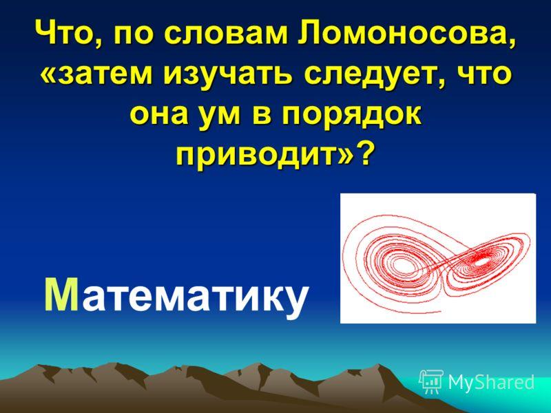 Что, по словам Ломоносова, «затем изучать следует, что она ум в порядок приводит»? Математику