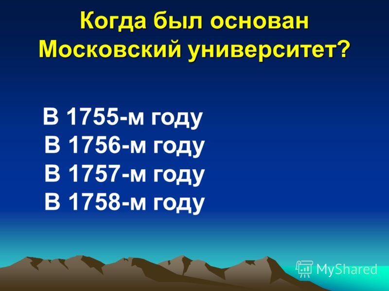 Когда был основан Московский университет? В 1755-м году В 1756-м году В 1757-м году В 1758-м году
