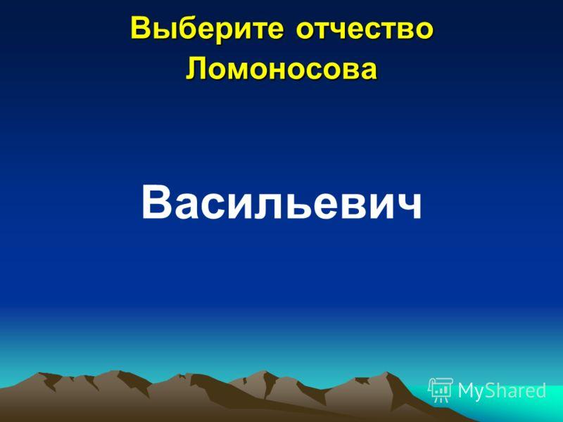Выберите отчество Ломоносова Васильевич