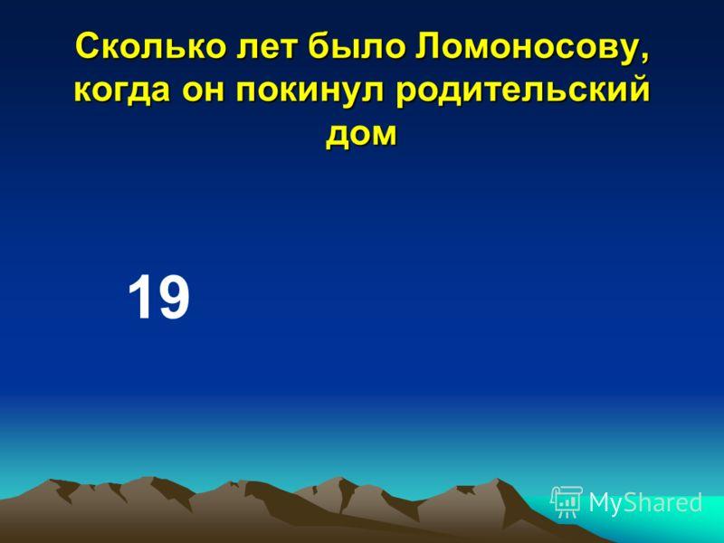 Сколько лет было Ломоносову, когда он покинул родительский дом 19