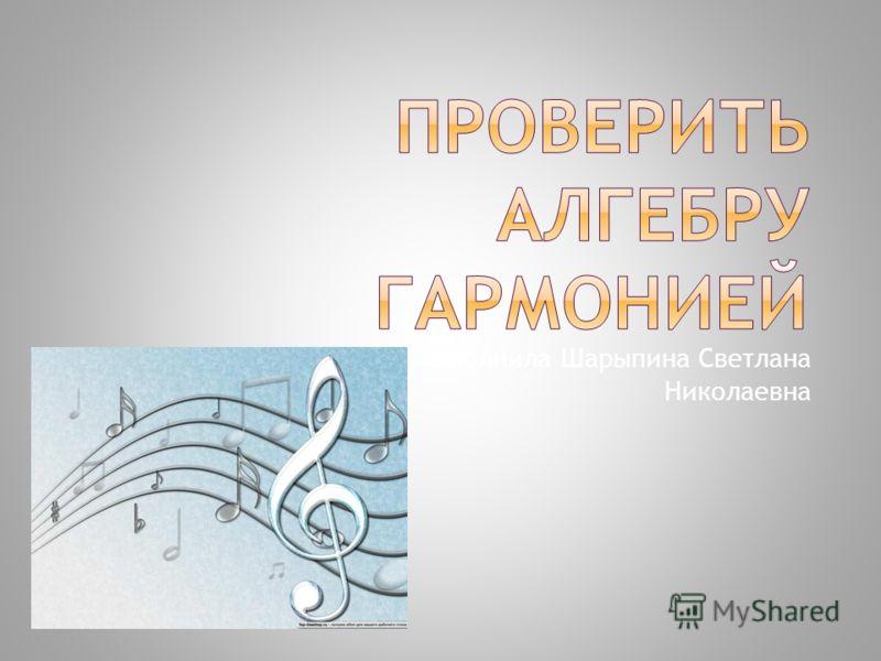 Выполнила Шарыпина Светлана Николаевна