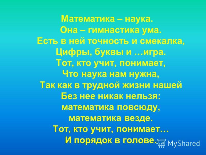 Математика – наука. Она – гимнастика ума. Есть в ней точность и смекалка, Цифры, буквы и …игра. Тот, кто учит, понимает, Что наука нам нужна, Так как в трудной жизни нашей Без нее никак нельзя: математика повсюду, математика везде. Тот, кто учит, пон