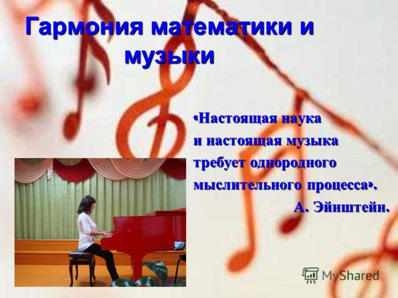 Гармония математики и музыки « Настоящая наука и настоящая музыка требует однородного мыслительного процесса ». А. Эйнштейн. А. Эйнштейн.