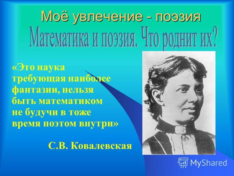 Моё увлечение - поэзия «Это наука требующая наиболее фантазии, нельзя быть математиком не будучи в тоже время поэтом внутри» С.В. Ковалевская