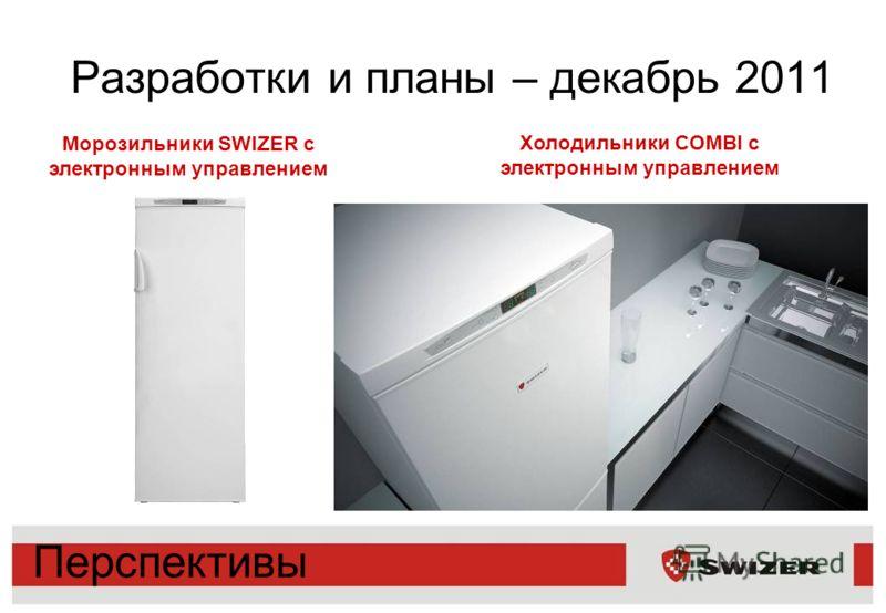 Разработки и планы – декабрь 2011 Перспективы Морозильники SWIZER с электронным управлением Холодильники COMBI с электронным управлением
