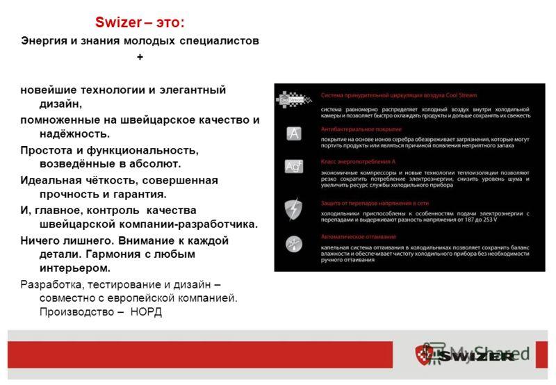Swizer – это: Энергия и знания молодых специалистов + новейшие технологии и элегантный дизайн, помноженные на швейцарское качество и надёжность. Простота и функциональность, возведённые в абсолют. Идеальная чёткость, совершенная прочность и гарантия.