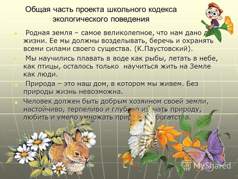 Общая часть проекта школьного кодекса экологического поведения Родная земля – самое великолепное, что нам дано для жизни. Ее мы должны возделывать, беречь и охранять всеми силами своего существа. (К.Паустовский). Родная земля – самое великолепное, чт