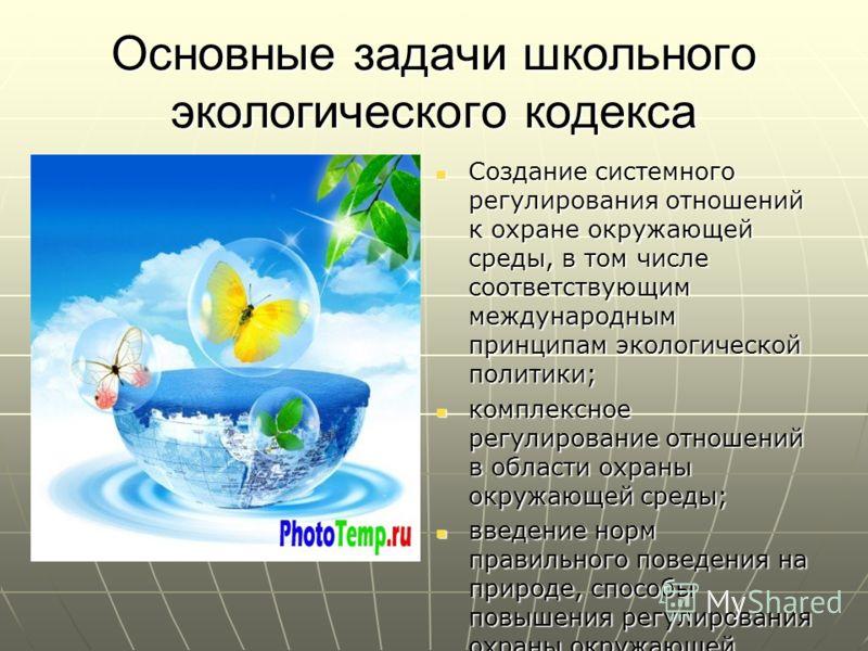 Основные задачи школьного экологического кодекса Создание системного регулирования отношений к охране окружающей среды, в том числе соответствующим международным принципам экологической политики; Создание системного регулирования отношений к охране о