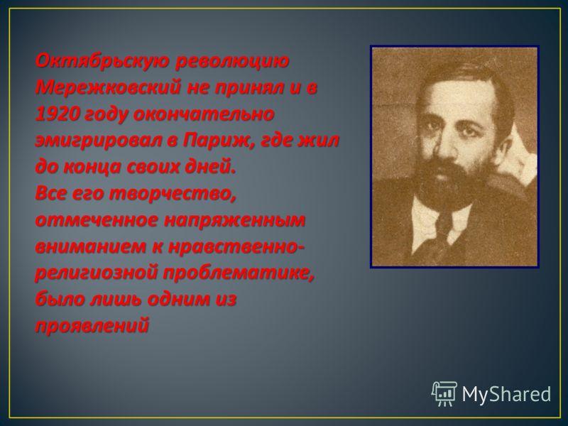 Октябрьскую революцию Мережковский не принял и в 1920 году окончательно эмигрировал в Париж, где жил до конца своих дней. Все его творчество, отмеченное напряженным вниманием к нравственно - религиозной проблематике, было лишь одним из проявлений