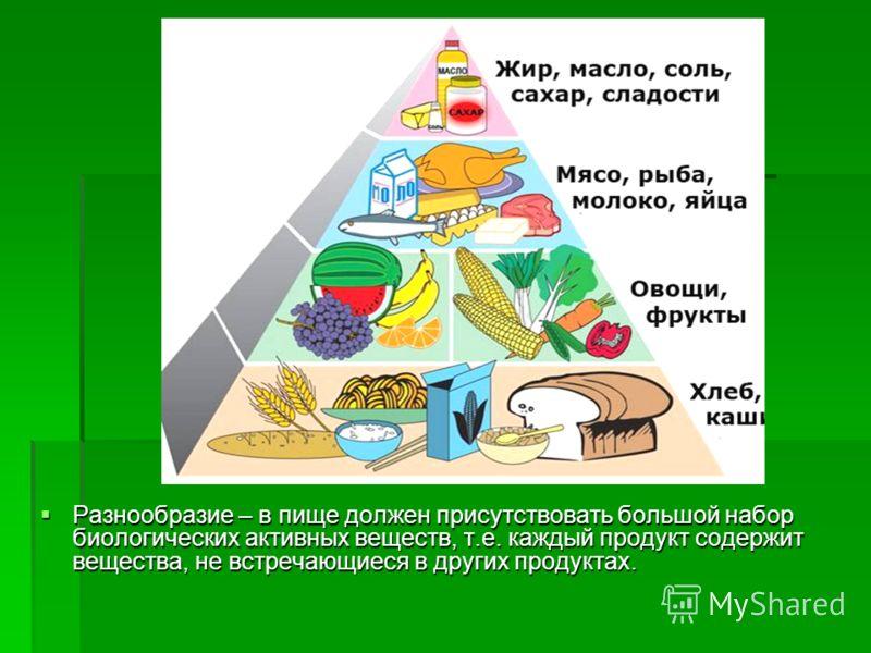 Разнообразие – в пище должен присутствовать большой набор биологических активных веществ, т.е. каждый продукт содержит вещества, не встречающиеся в других продуктах. Разнообразие – в пище должен присутствовать большой набор биологических активных вещ