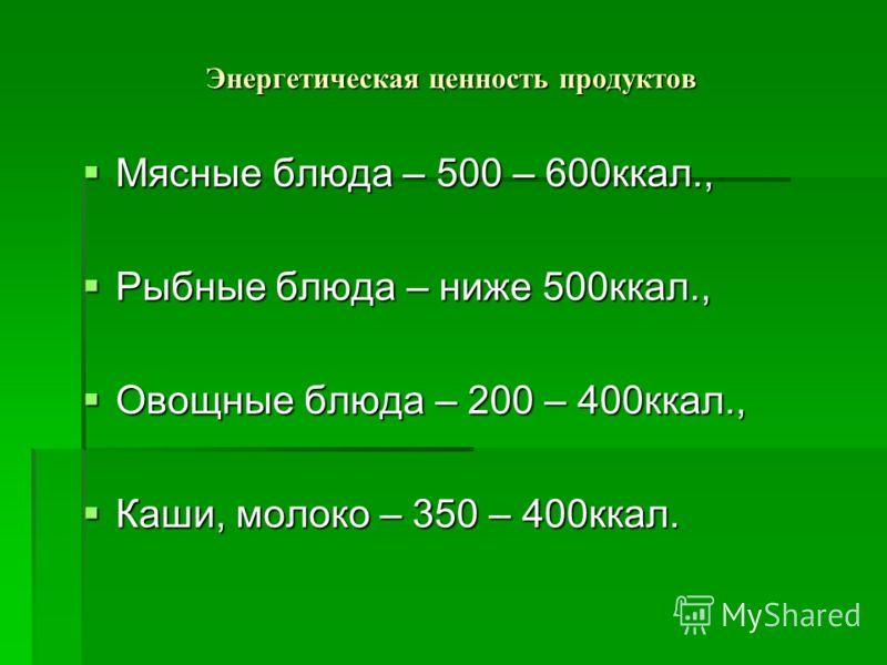 Энергетическая ценность продуктов Мясные блюда – 500 – 600ккал., Мясные блюда – 500 – 600ккал., Рыбные блюда – ниже 500ккал., Рыбные блюда – ниже 500ккал., Овощные блюда – 200 – 400ккал., Овощные блюда – 200 – 400ккал., Каши, молоко – 350 – 400ккал.