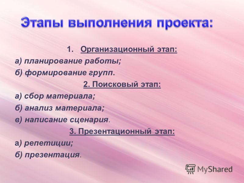 1.Организационный этап: а) планирование работы; б) формирование групп. 2. Поисковый этап: а) сбор материала; б) анализ материала; в) написание сценария. 3. Презентационный этап: а) репетиции; б) презентация.