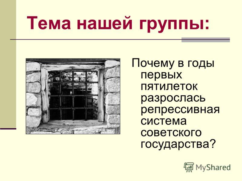Тема нашей группы: Почему в годы первых пятилеток разрослась репрессивная система советского государства?
