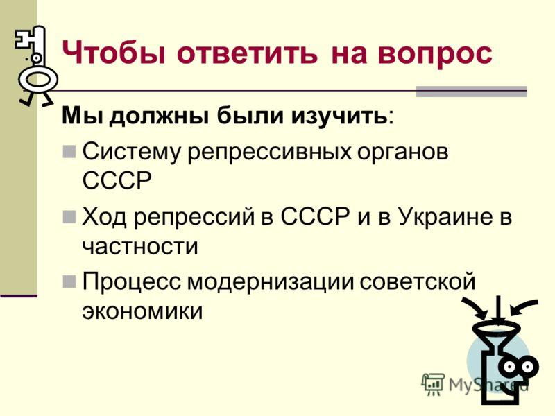 Чтобы ответить на вопрос Мы должны были изучить: Систему репрессивных органов СССР Ход репрессий в СССР и в Украине в частности Процесс модернизации советской экономики