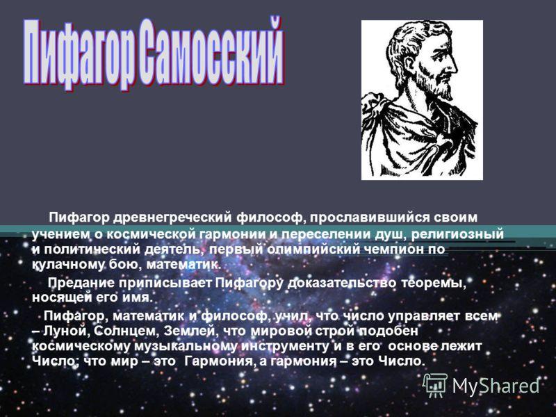 Пифагор древнегреческий философ, прославившийся своим учением о космической гармонии и переселении душ, религиозный и политический деятель, первый олимпийский чемпион по кулачному бою, математик. Предание приписывает Пифагору доказательство теоремы,