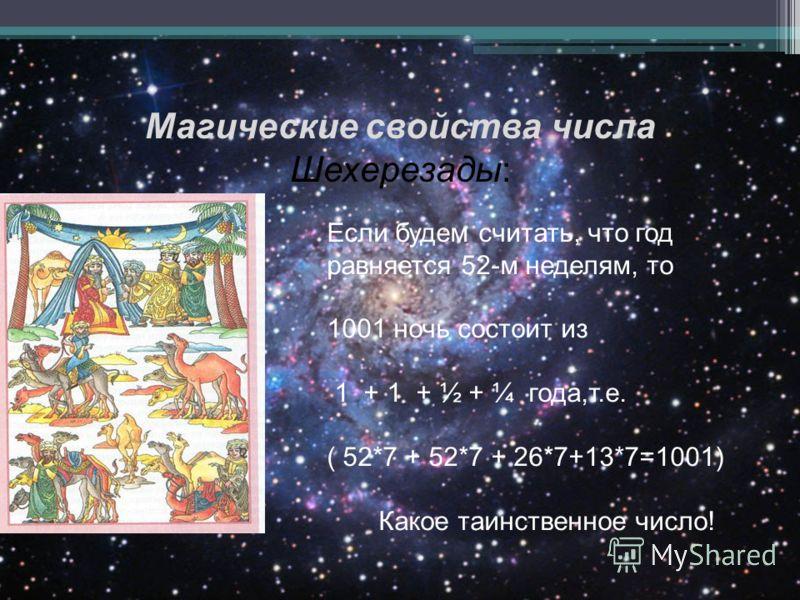 Магические свойства числа Шехерезады: Если будем считать, что год равняется 52-м неделям, то 1001 ночь состоит из 1 + 1 + ½ + ¼ года,т.е. ( 52*7 + 52*7 + 26*7+13*7=1001) Какое таинственное число!