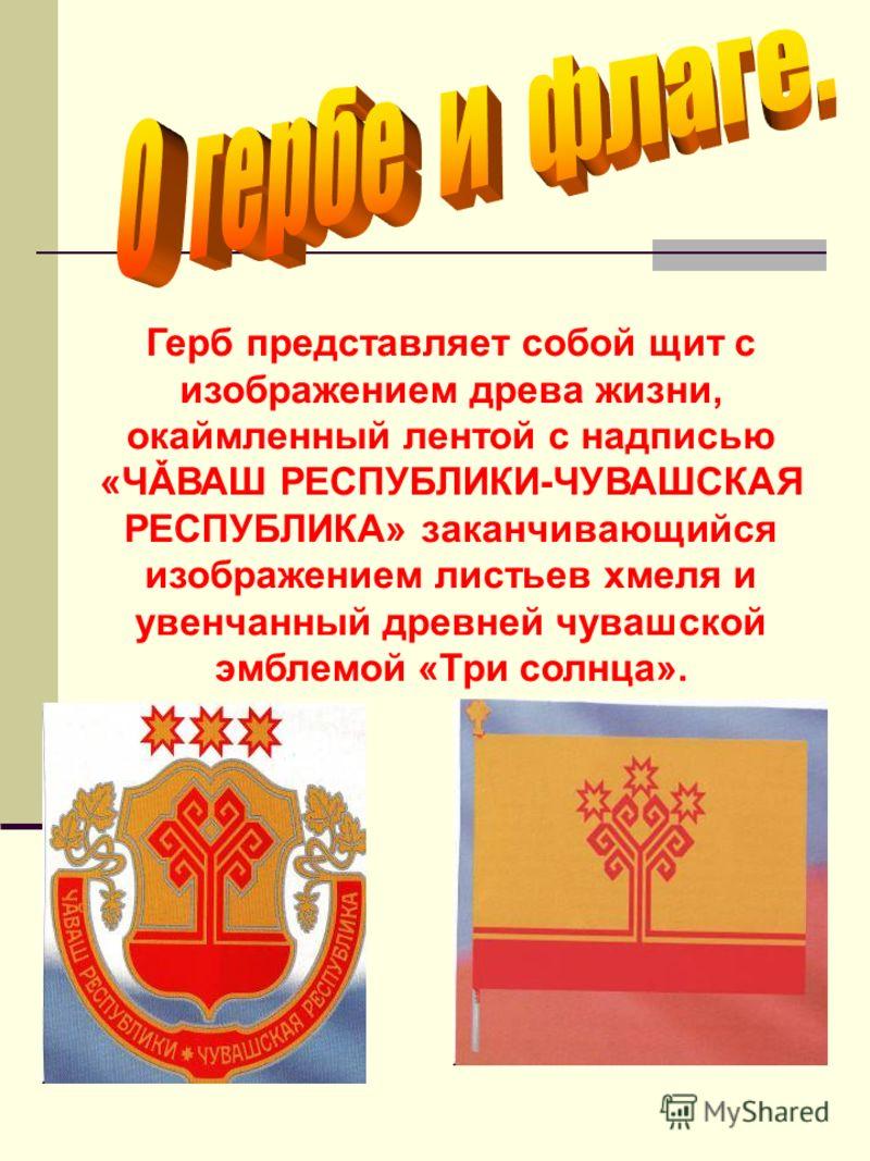 Герб представляет собой щит с изображением древа жизни, окаймленный лентой с надписью «ЧǍВАШ РЕСПУБЛИКИ-ЧУВАШСКАЯ РЕСПУБЛИКА» заканчивающийся изображением листьев хмеля и увенчанный древней чувашской эмблемой «Три солнца».