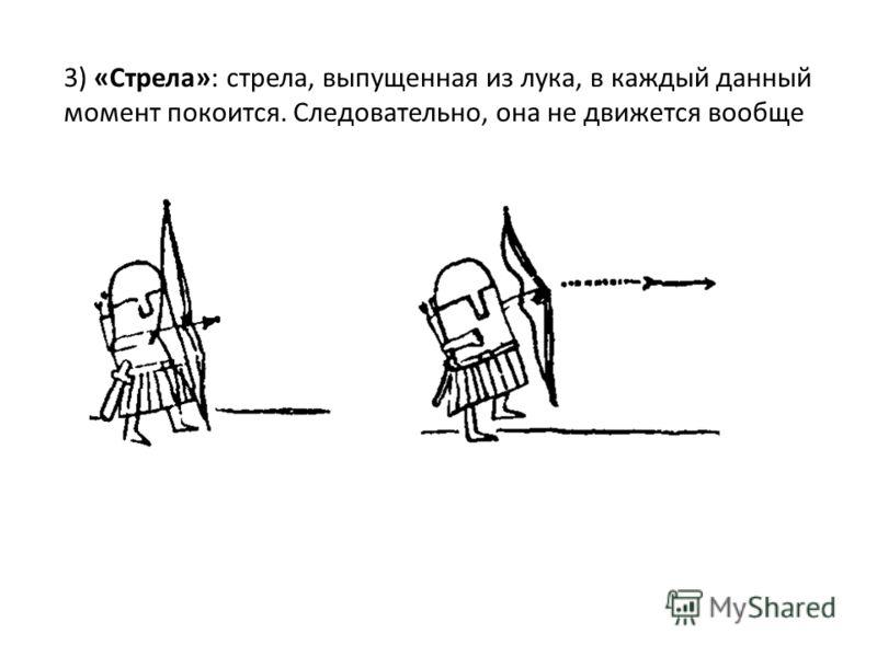 3) «Стрела»: стрела, выпущенная из лука, в каждый данный момент покоится. Следовательно, она не движется вообще