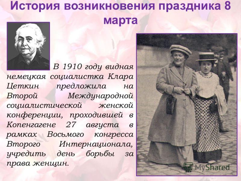 В 1910 году видная немецкая социалистка Клара Цеткин предложила на Второй Международной социалистической женской конференции, проходившей в Копенгагене 27 августа в рамках Восьмого конгресса Второго Интернационала, учредить день борьбы за права женщи