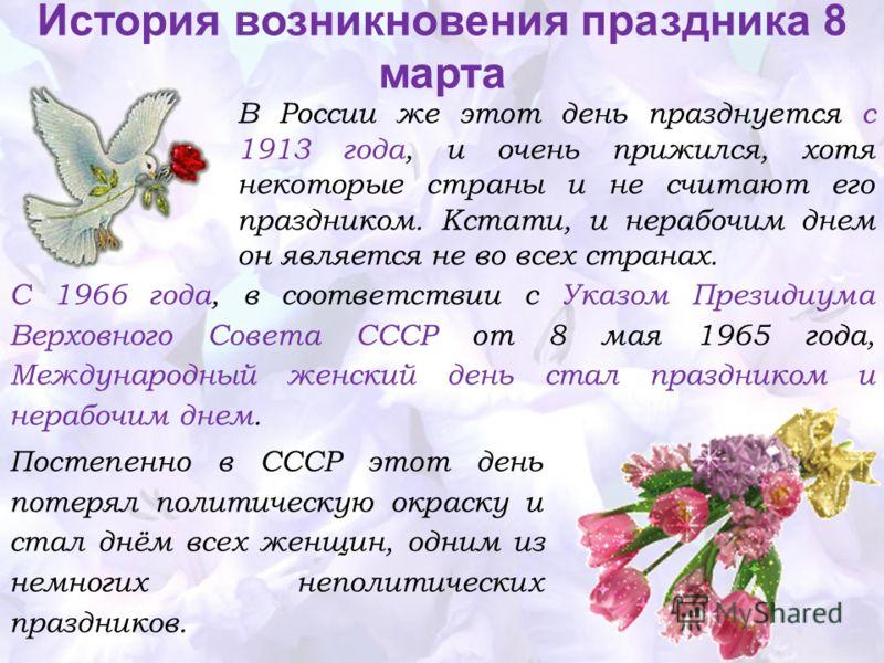 Постепенно в СССР этот день потерял политическую окраску и стал днём всех женщин, одним из немногих неполитических праздников. История возникновения праздника 8 марта С 1966 года, в соответствии с Указом Президиума Верховного Совета СССР от 8 мая 196