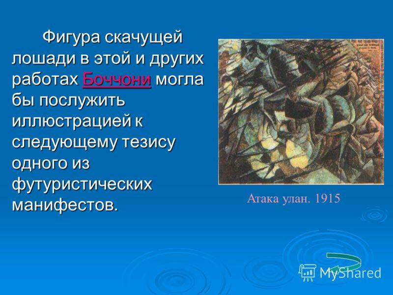 Фигура скачущей лошади в этой и других работах Боччони могла бы послужить иллюстрацией к следующему тезису одного из футуристических манифестов. Атака улан. 1915