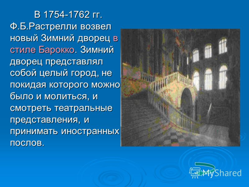 В 1754-1762 гг. Ф.Б.Растрелли возвел новый Зимний дворец в стиле Барокко. Зимний дворец представлял собой целый город, не покидая которого можно было и молиться, и смотреть театральные представления, и принимать иностранных послов. В 1754-1762 гг. Ф.