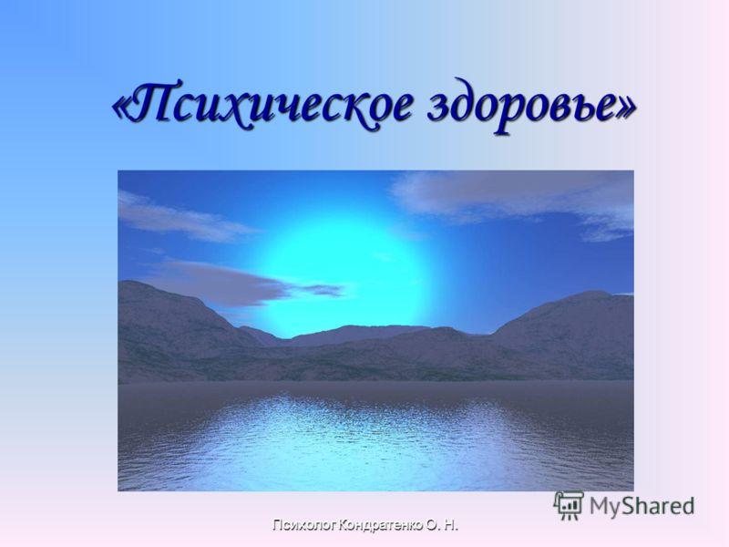 Психолог Кондратенко О. Н. «Психическое здоровье» «Психическое здоровье»