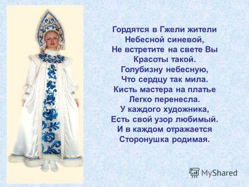 Гордятся в Гжели жители Небесной синевой, Не встретите на свете Вы Красоты такой. Голубизну небесную, Что сердцу так мила. Кисть мастера на платье Легко перенесла. У каждого художника, Есть свой узор любимый. И в каждом отражается Сторонушка родимая.