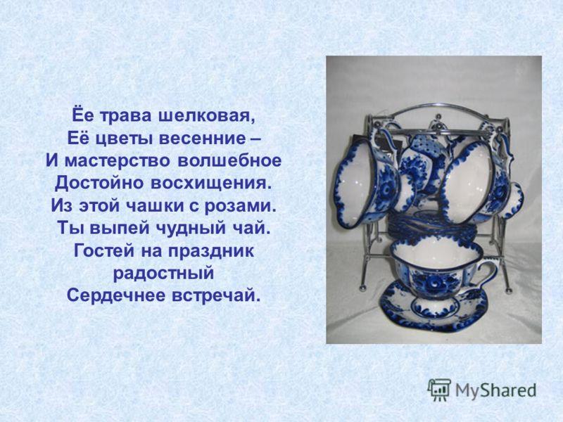Ёе трава шелковая, Её цветы весенние – И мастерство волшебное Достойно восхищения. Из этой чашки с розами. Ты выпей чудный чай. Гостей на праздник радостный Сердечнее встречай.