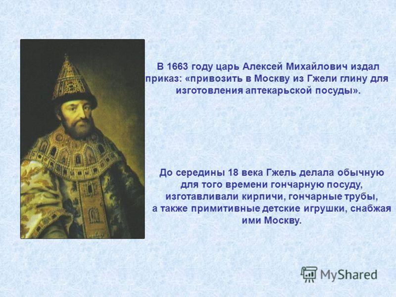 В 1663 году царь Алексей Михайлович издал приказ: «привозить в Москву из Гжели глину для изготовления аптекарьской посуды». До середины 18 века Гжель делала обычную для того времени гончарную посуду, изготавливали кирпичи, гончарные трубы, а также пр