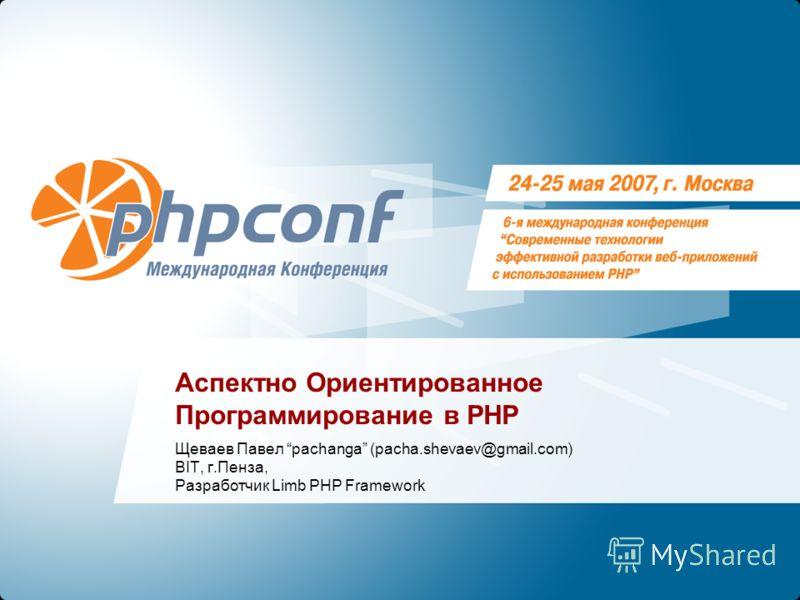 Аспектно Ориентированное Программирование в PHP Щеваев Павел pachanga (pacha.shevaev@gmail.com) BIT, г.Пенза, Разработчик Limb PHP Framework