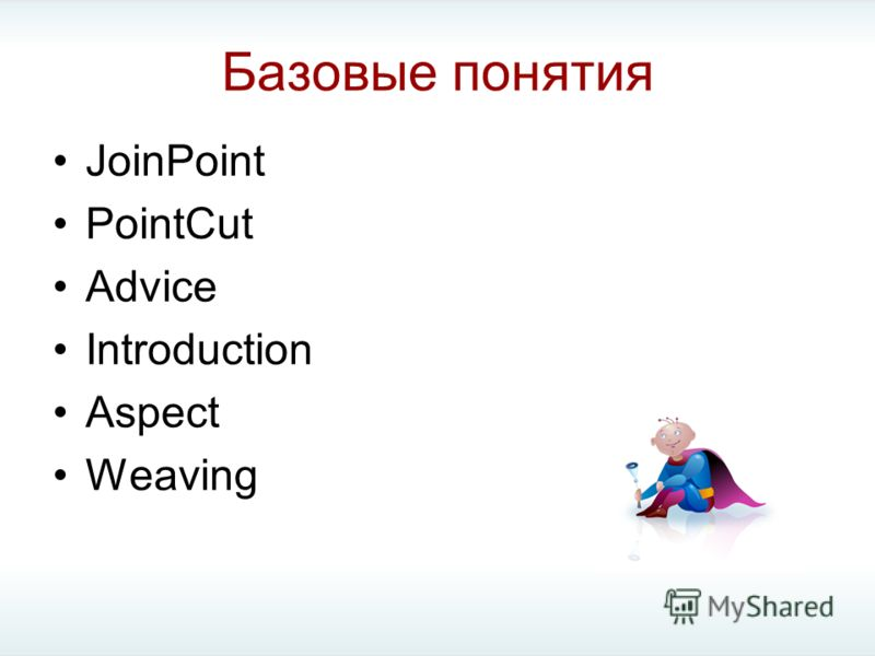Базовые понятия JoinPoint PointCut Advice Introduction Aspect Weaving