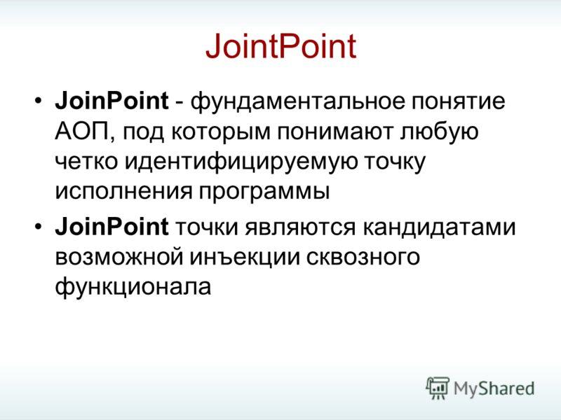 JointPoint JoinPoint - фундаментальное понятие АОП, под которым понимают любую четко идентифицируемую точку исполнения программы JoinPoint точки являются кандидатами возможной инъекции сквозного функционала