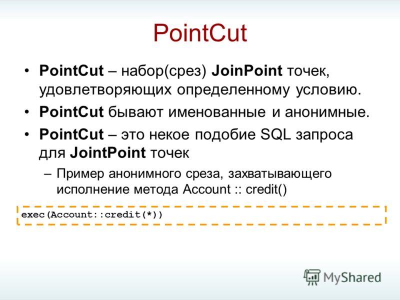 PointCut PointCut – набор(срез) JoinPoint точек, удовлетворяющих определенному условию. PointCut бывают именованные и анонимные. PointCut – это некое подобие SQL запроса для JointPoint точек –Пример анонимного среза, захватывающего исполнение метода