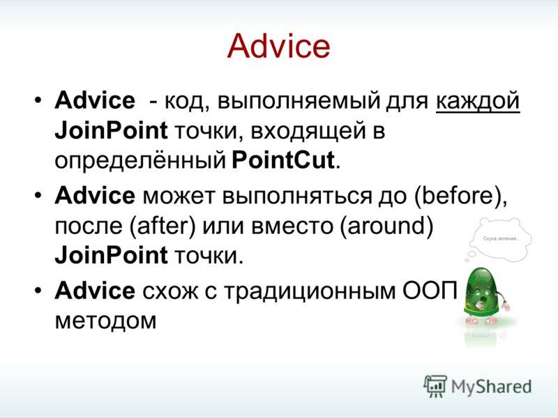Advice Advice - код, выполняемый для каждой JoinPoint точки, входящей в определённый PointCut. Advice может выполняться до (before), после (after) или вместо (around) JoinPoint точки. Advice схож с традиционным ООП методом