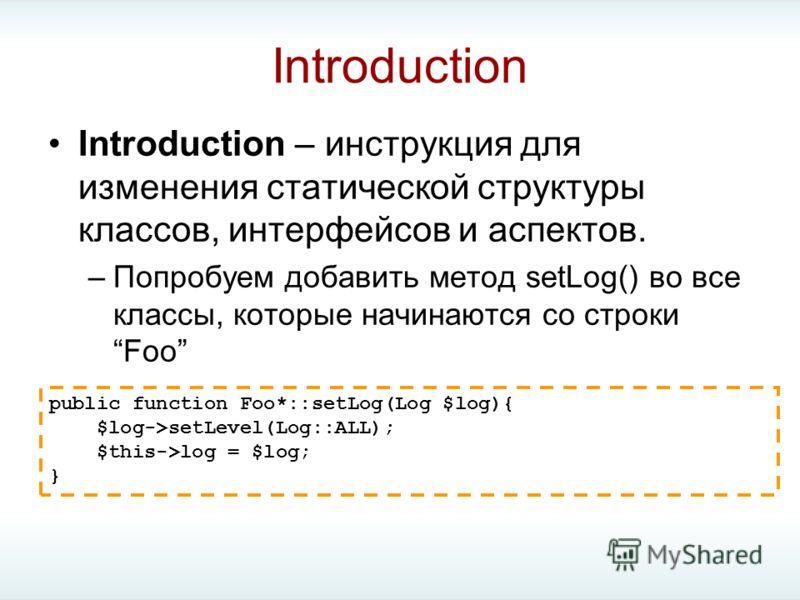 Introduction Introduction – инструкция для изменения статической структуры классов, интерфейсов и аспектов. –Попробуем добавить метод setLog() во все классы, которые начинаются со строкиFoo public function Foo*::setLog(Log $log){ $log->setLevel(Log::