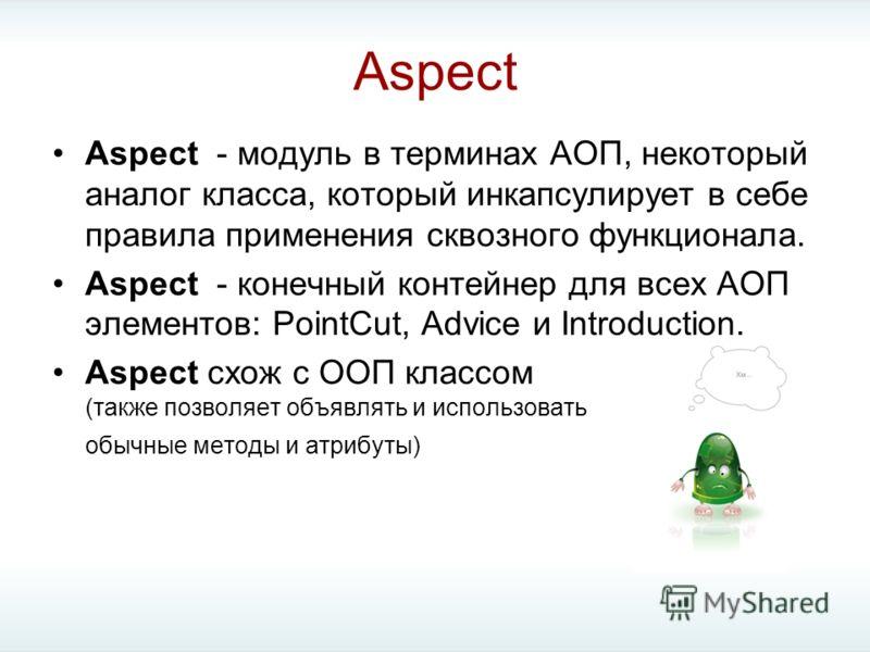 Aspect Aspect - модуль в терминах АОП, некоторый аналог класса, который инкапсулирует в себе правила применения сквозного функционала. Aspect - конечный контейнер для всех АОП элементов: PointCut, Advice и Introduction. Aspect схож с ООП классом (так