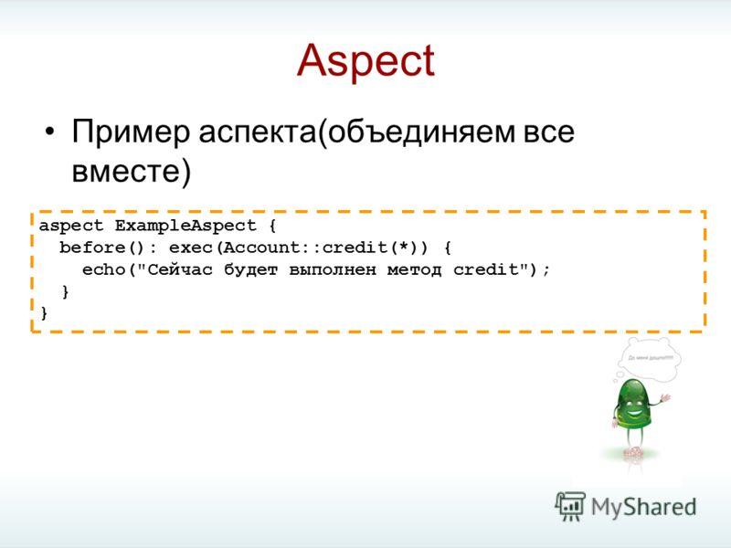 Aspect Пример аспекта(объединяем все вместе) aspect ExampleAspect { before(): exec(Account::credit(*)) { echo(Сейчас будет выполнен метод credit); }