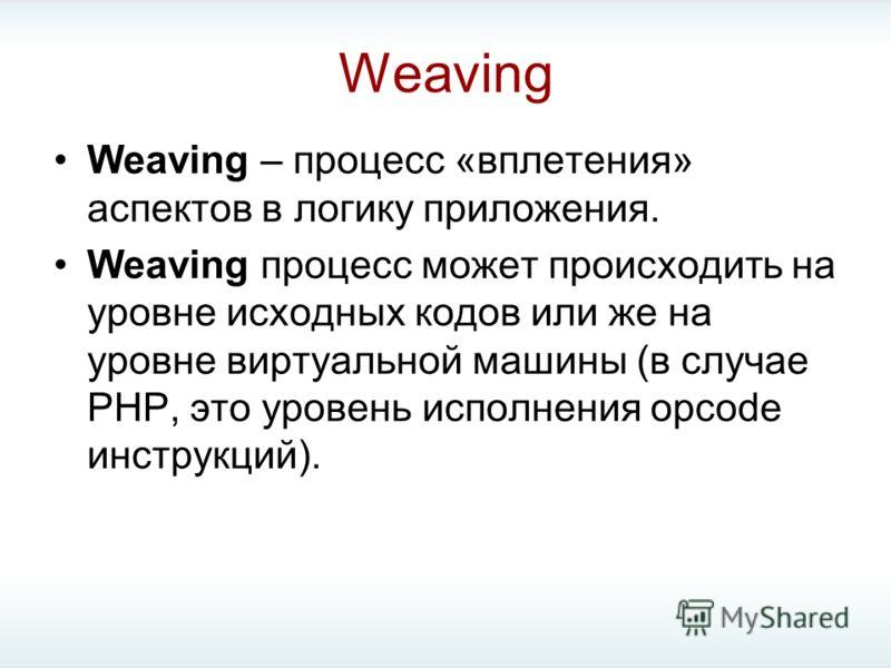 Weaving Weaving – процесс «вплетения» аспектов в логику приложения. Weaving процесс может происходить на уровне исходных кодов или же на уровне виртуальной машины (в случае PHP, это уровень исполнения opcode инструкций).