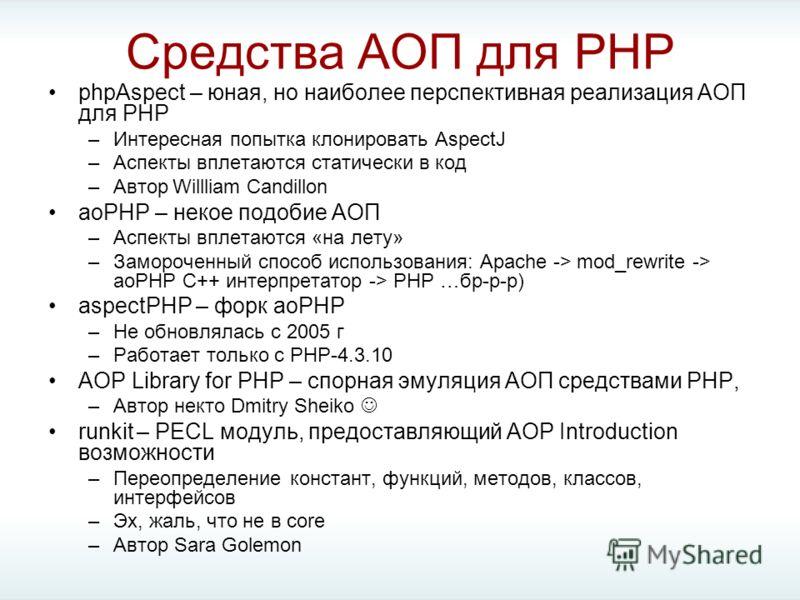 Средства АОП для PHP phpAspect – юная, но наиболее перспективная реализация АОП для PHP –Интересная попытка клонировать AspectJ –Аспекты вплетаются статически в код –Автор Willliam Candillon aoPHP – некое подобие АОП –Аспекты вплетаются «на лету» –За
