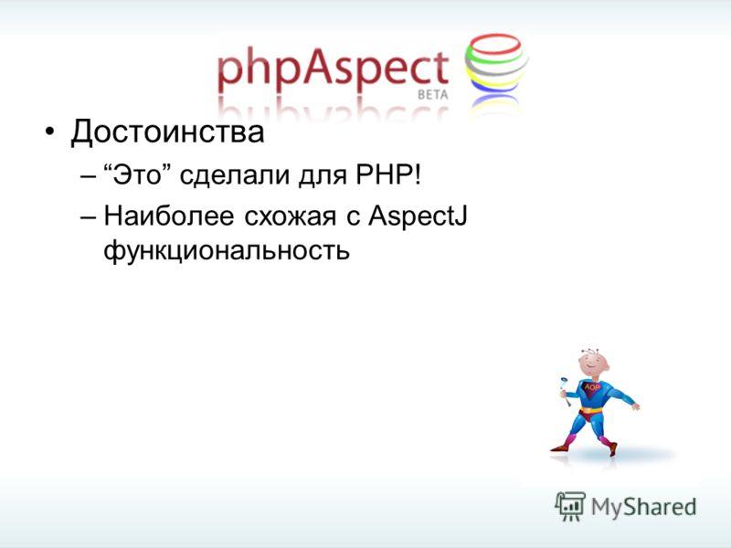 Достоинства –Это сделали для PHP! –Наиболее схожая с AspectJ функциональность