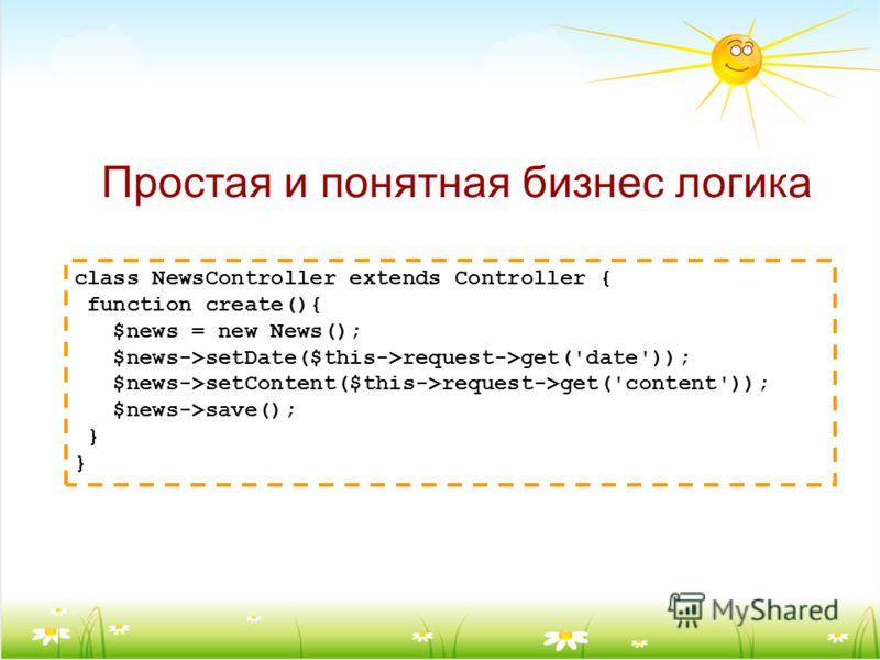 class NewsController extends Controller { function create(){ $news = new News(); $news->setDate($this->request->get('date')); $news->setContent($this->request->get('content')); $news->save(); } Простая и понятная бизнес логика