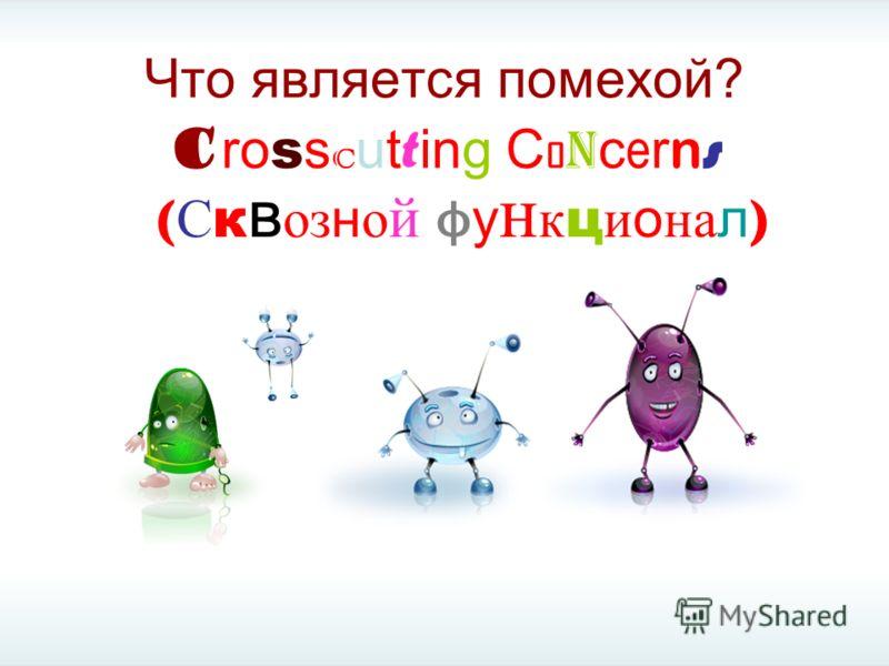 Что является помехой? (Сквозной функционал)(Сквозной функционал) C ro s s c ut t ing C o n c e r n s